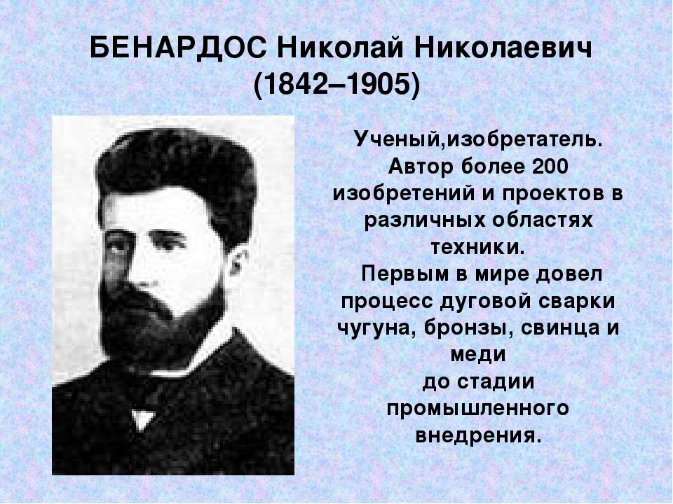 БЕНАРДОС Николай Николаевич (1842–1905) Ученый,изобретатель. Автор более 200...