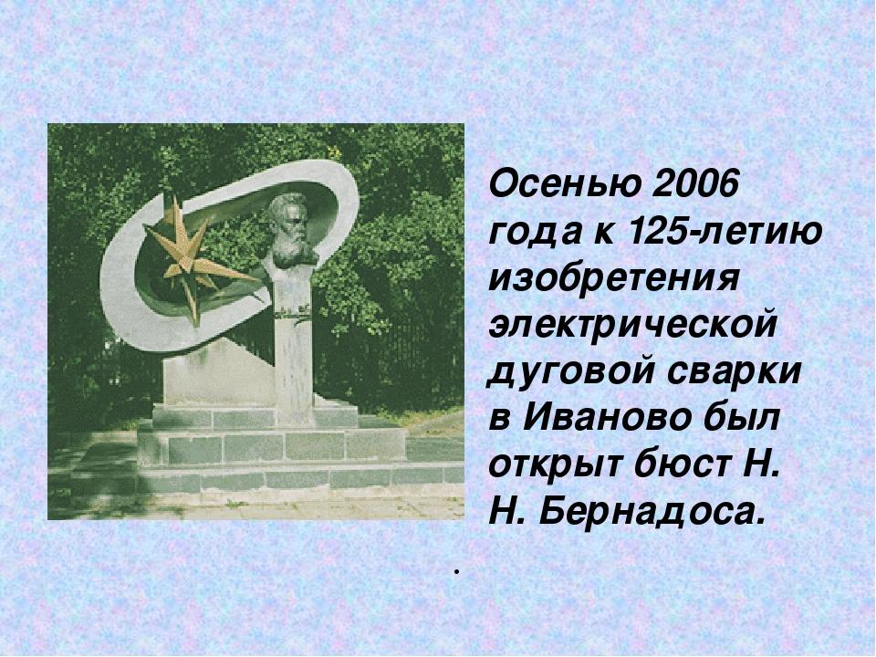 Осенью 2006 года к 125-летию изобретения электрической дуговой сварки в Иван...