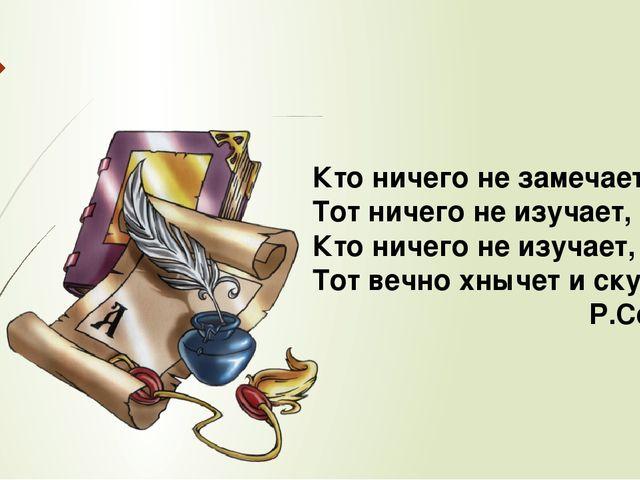 Кто ничего не замечает Тот ничего не изучает, Кто ничего не изучает, Тот вечн...