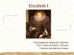 Elizabeth I Абдульмянова Диана Рустамовна ГБОУ Школа №439 г. Москва Учитель а