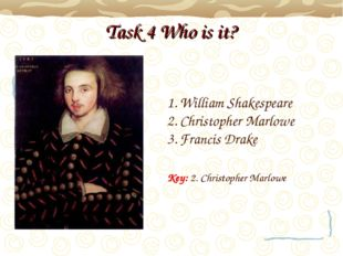 Task 4 Who is it? William Shakespeare Christopher Marlowe Francis Drake Key: