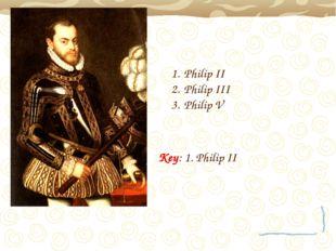 Philip II Philip III Philip V Key: 1. Philip II