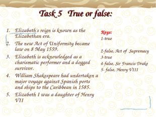 Task 5 True or false: Elizabeth's reign is known as the Elizabethan era. The