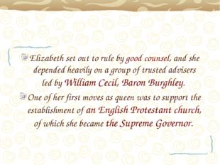 Elizabeth set out to rule by good counsel, and she depended heavily on a grou
