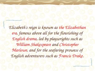 Elizabeth's reign is known as the Elizabethan era, famous above all for the f