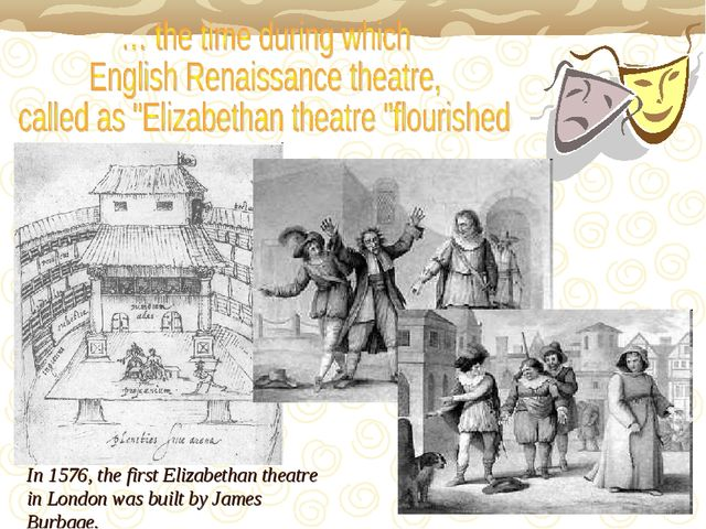 In 1576, the first Elizabethan theatre in London was built by James Burbage.