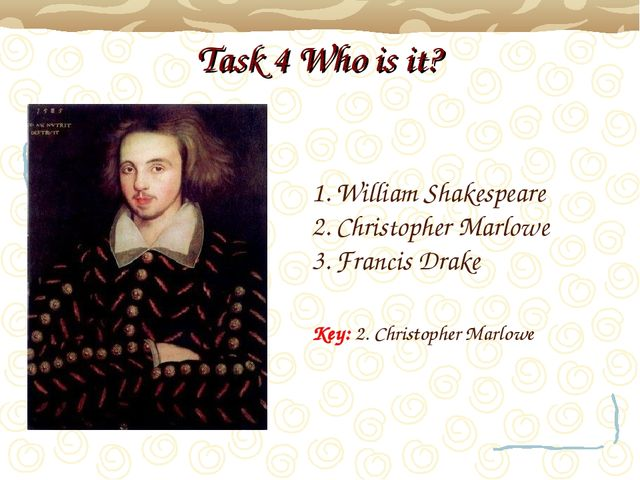 Task 4 Who is it? William Shakespeare Christopher Marlowe Francis Drake Key:...