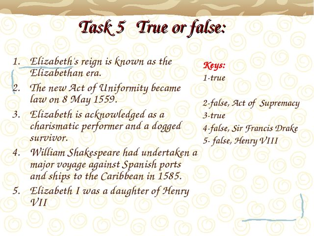 Task 5 True or false: Elizabeth's reign is known as the Elizabethan era. The...