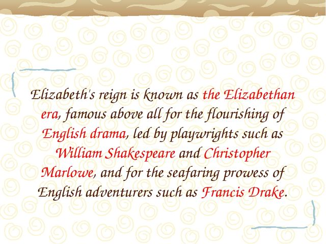 Elizabeth's reign is known as the Elizabethan era, famous above all for the f...