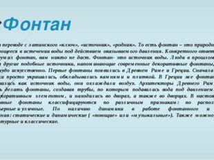 Фонтан Фонтан в переводе с латинского «ключ», «источник», «родник». То есть ф
