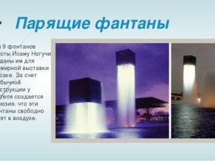 Парящие фантаны Эти 9 фонтанов работы Исаму Ногучи созданы им для Всемирной в
