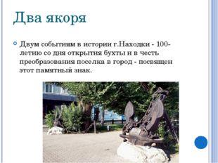 Два якоря Двум событиям в истории г.Находки - 100-летию со дня открытия бухты