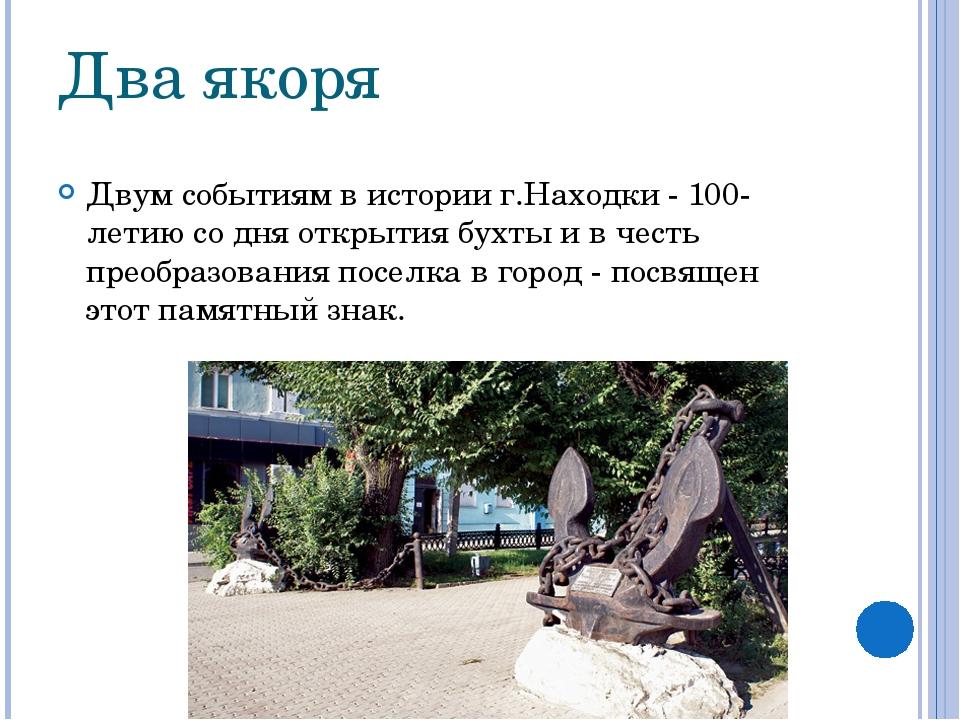 Два якоря Двум событиям в истории г.Находки - 100-летию со дня открытия бухты...