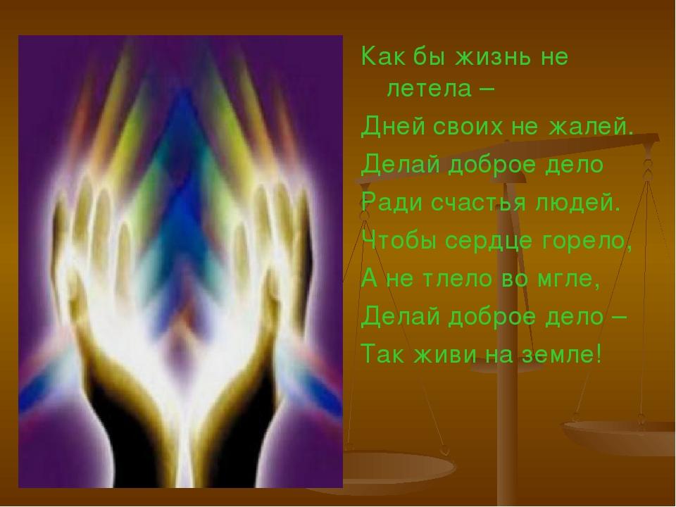 Как бы жизнь не летела – Дней своих не жалей. Делай доброе дело Ради счастья...