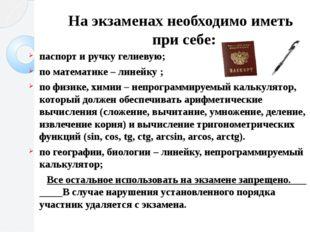 На экзаменах необходимо иметь при себе: паспорт и ручку гелиевую; по математи