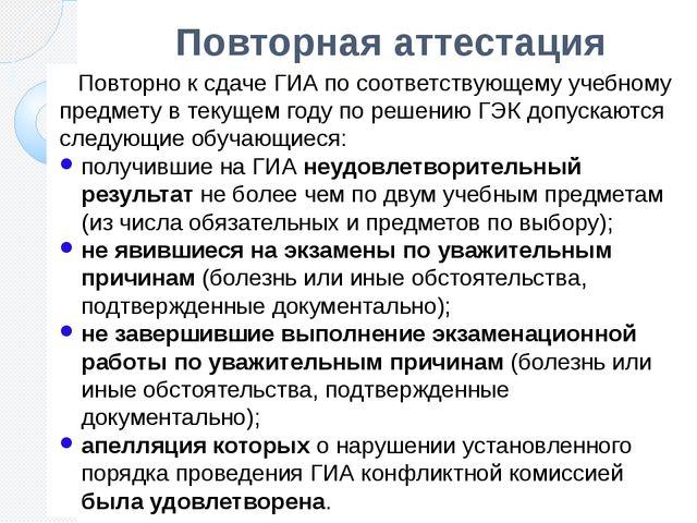 Повторная аттестация Повторно к сдаче ГИА по соответствующему учебному предме...