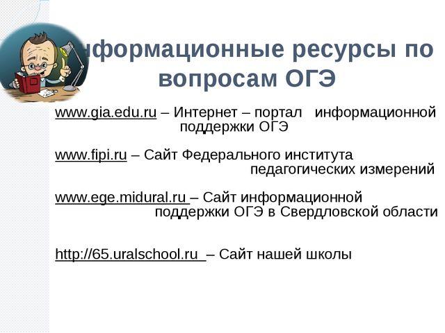 Информационные ресурсы по вопросам ОГЭ www.gia.edu.ru – Интернет – портал инф...