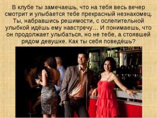В клубе ты замечаешь, что на тебя весь вечер смотрит и улыбается тебе прекрас