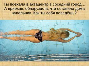 Ты поехала в аквацентр в соседний город… А приехав, обнаружила, что оставила
