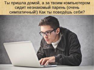 Ты пришла домой, а за твоим компьютером сидит незнакомый парень (очень симпат