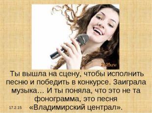 17.2.15 Ты вышла на сцену, чтобы исполнить песню и победить в конкурсе. Заигр