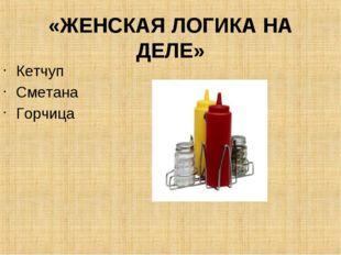 «ЖЕНСКАЯ ЛОГИКА НА ДЕЛЕ» Кетчуп Сметана Горчица