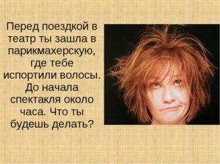 Перед поездкой в театр ты зашла в парикмахерскую, где тебе испортили волосы.