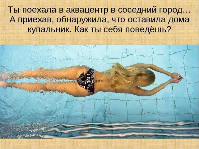 Ты поехала в аквацентр в соседний город… А приехав, обнаружила, что оставила...