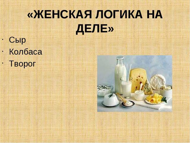 «ЖЕНСКАЯ ЛОГИКА НА ДЕЛЕ» Сыр Колбаса Творог