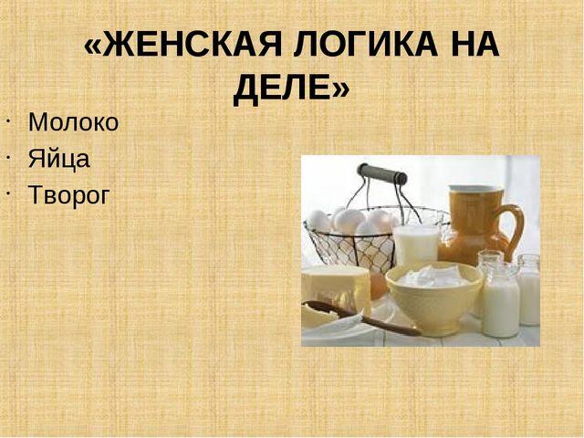 «ЖЕНСКАЯ ЛОГИКА НА ДЕЛЕ» Молоко Яйца Творог