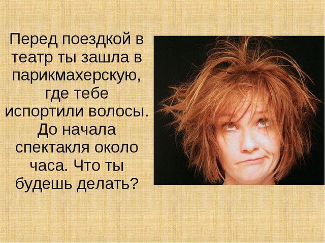 Перед поездкой в театр ты зашла в парикмахерскую, где тебе испортили волосы....