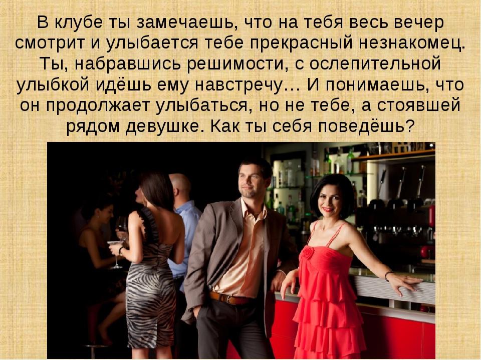 В клубе ты замечаешь, что на тебя весь вечер смотрит и улыбается тебе прекрас...