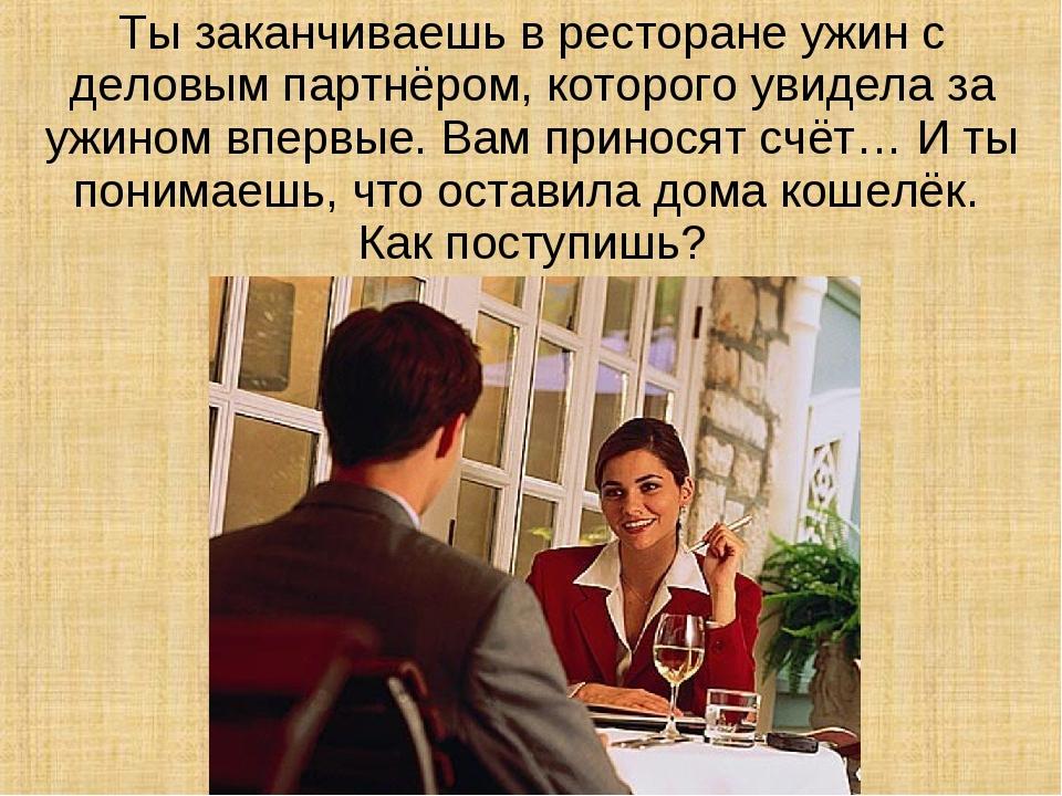 Ты заканчиваешь в ресторане ужин с деловым партнёром, которого увидела за ужи...