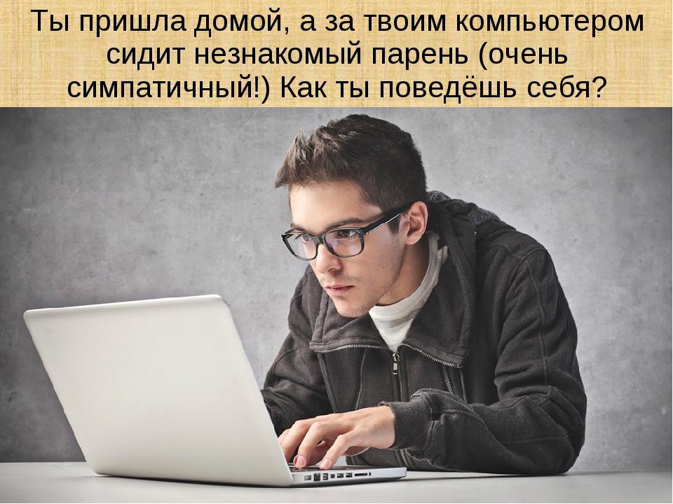 Ты пришла домой, а за твоим компьютером сидит незнакомый парень (очень симпат...