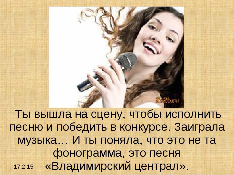 17.2.15 Ты вышла на сцену, чтобы исполнить песню и победить в конкурсе. Заигр...