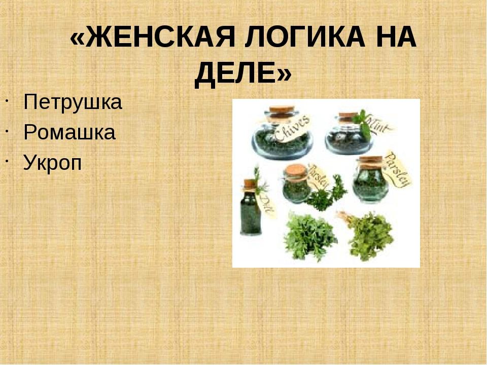 «ЖЕНСКАЯ ЛОГИКА НА ДЕЛЕ» Петрушка Ромашка Укроп