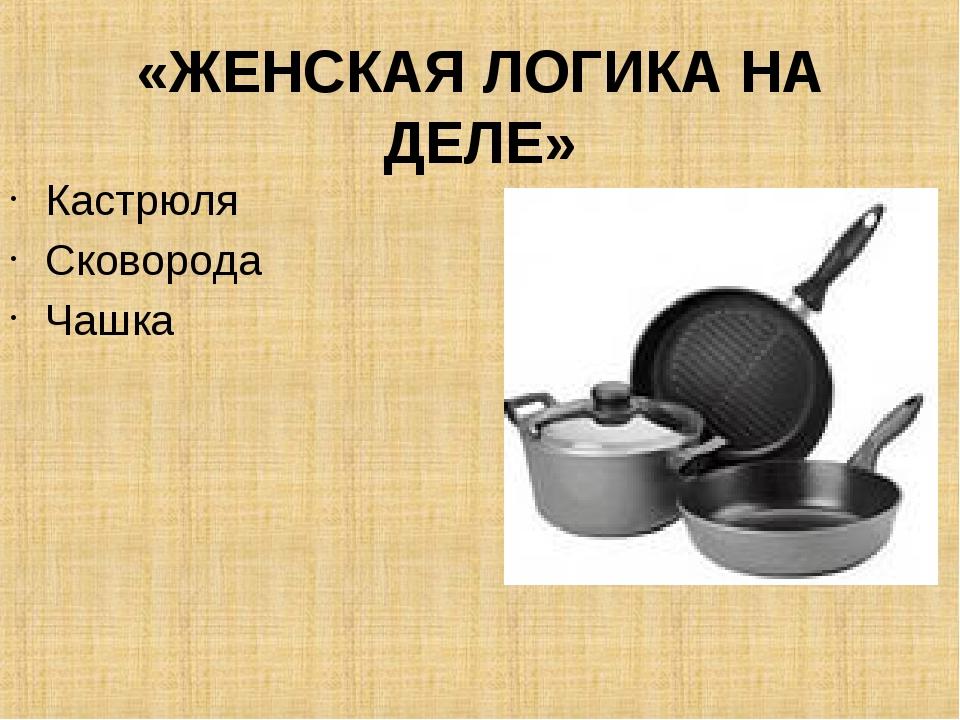 «ЖЕНСКАЯ ЛОГИКА НА ДЕЛЕ» Кастрюля Сковорода Чашка