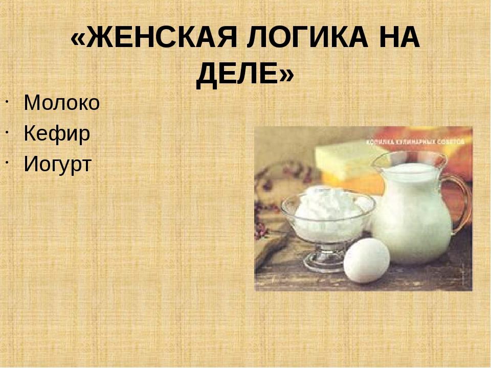 «ЖЕНСКАЯ ЛОГИКА НА ДЕЛЕ» Молоко Кефир Иогурт