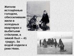 Жители истощённые голодом, обессилившие , жили в холодных квартирах с выбитым