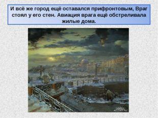 И всё же город ещё оставался прифронтовым, Враг стоял у его стен. Авиация вра