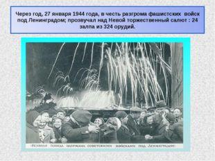 Через год, 27 января 1944 года, в честь разгрома фашистских войск под Ленингр