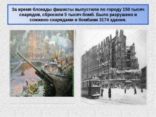 За время блокады фашисты выпустили по городу 150 тысяч снарядов, сбросили 5 т