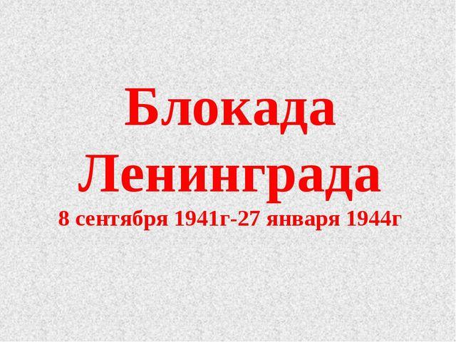 Блокада Ленинграда 8 сентября 1941г-27 января 1944г