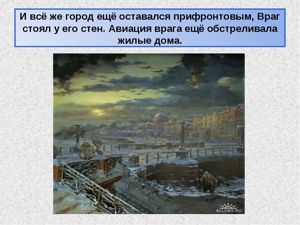 И всё же город ещё оставался прифронтовым, Враг стоял у его стен. Авиация вра...