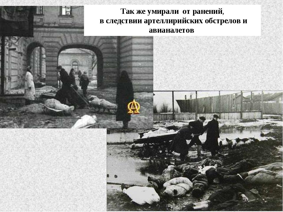 Так же умирали от ранений, в следствии артеллирийских обстрелов и авианалетов