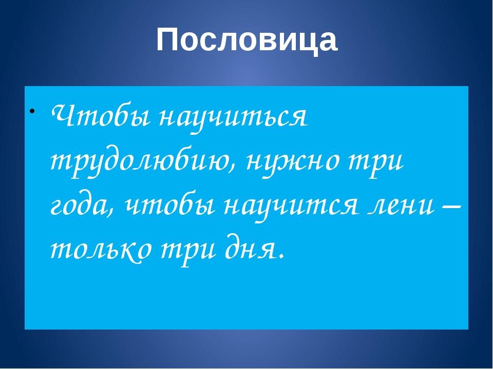 Пословица Чтобы научиться трудолюбию, нужно три года, чтобы научится лени – т...