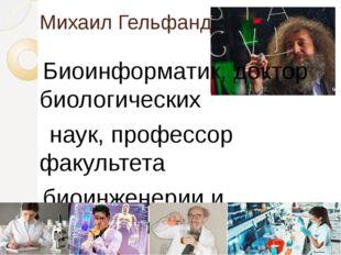 Михаил Гельфанд Биоинформатик, доктор биологических наук, профессор факультет