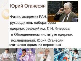 Юрий Оганесян Физик, академик РАН, научный руководитель лаборатории ядерных р