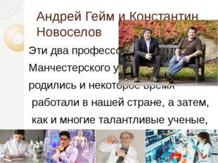 Андрей Гейм и Константин Новоселов Эти два профессора Манчестерского универси