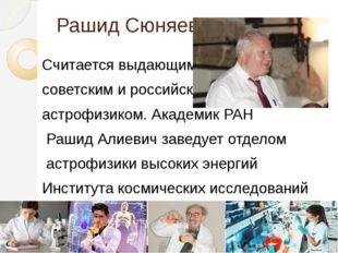 Рашид Сюняев Считается выдающимся советским и российским астрофизиком. Академ